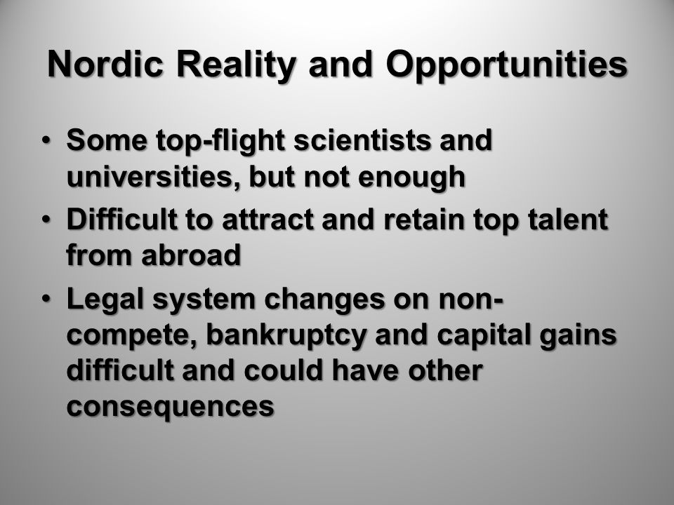 Nordic Reality and Opportunities Some top-flight scientists and universities, but not enoughSome top-flight scientists and universities, but not enough Difficult to attract and retain top talent from abroadDifficult to attract and retain top talent from abroad Legal system changes on non- compete, bankruptcy and capital gains difficult and could have other consequencesLegal system changes on non- compete, bankruptcy and capital gains difficult and could have other consequences