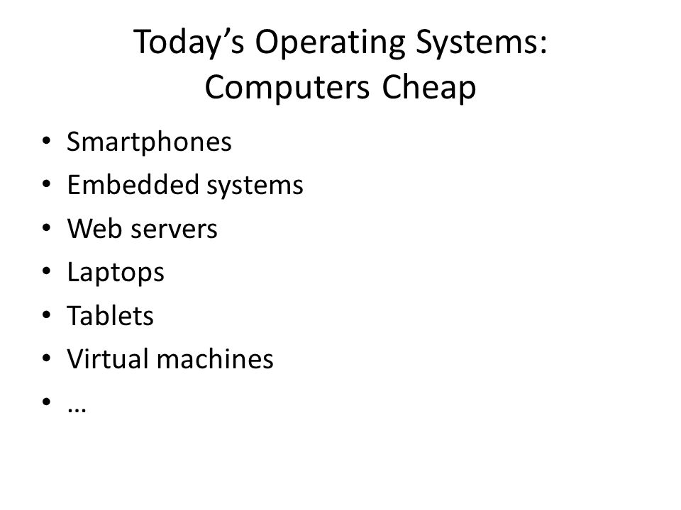 Today's Operating Systems: Computers Cheap Smartphones Embedded systems Web servers Laptops Tablets Virtual machines …