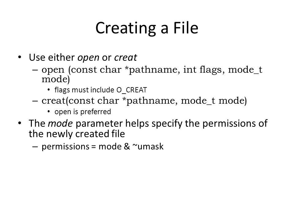 Creating a File Use either open or creat – open (const char *pathname, int flags, mode_t mode) flags must include O_CREAT – creat(const char *pathname, mode_t mode) open is preferred The mode parameter helps specify the permissions of the newly created file – permissions = mode & ~umask