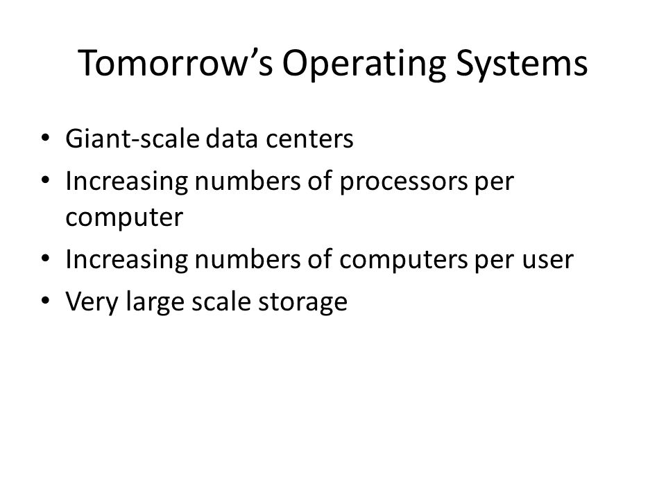 Tomorrow's Operating Systems Giant-scale data centers Increasing numbers of processors per computer Increasing numbers of computers per user Very large scale storage