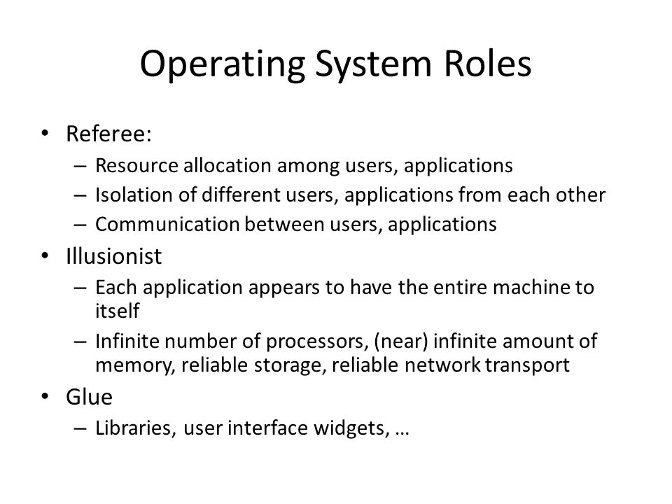 Operating System Roles Referee: – Resource allocation among users, applications – Isolation of different users, applications from each other – Communication between users, applications Illusionist – Each application appears to have the entire machine to itself – Infinite number of processors, (near) infinite amount of memory, reliable storage, reliable network transport Glue – Libraries, user interface widgets, …