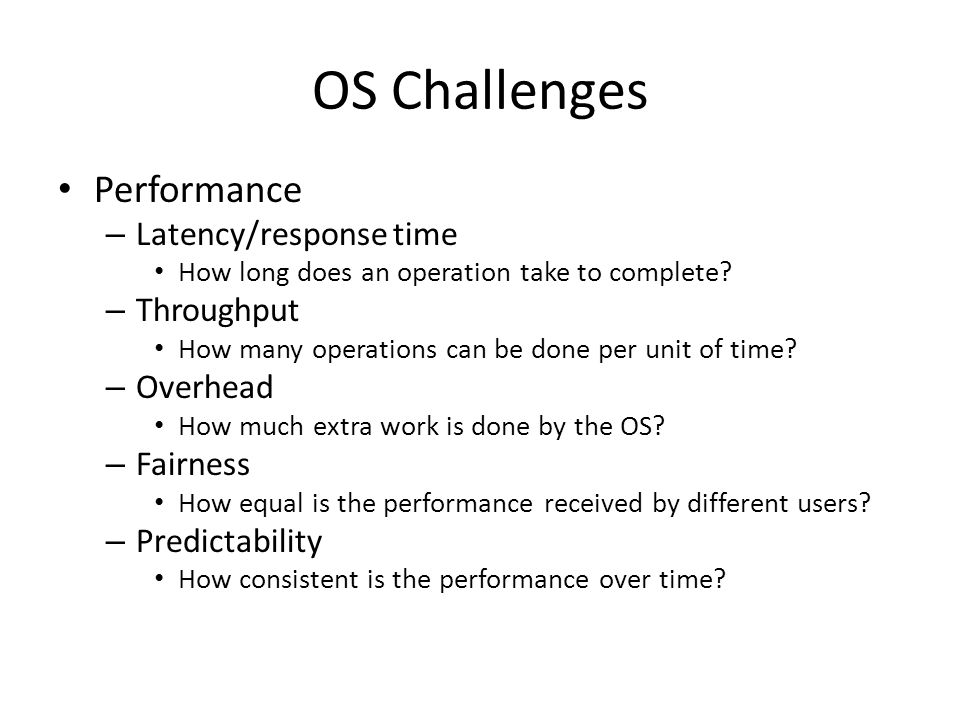 OS Challenges Performance – Latency/response time How long does an operation take to complete.