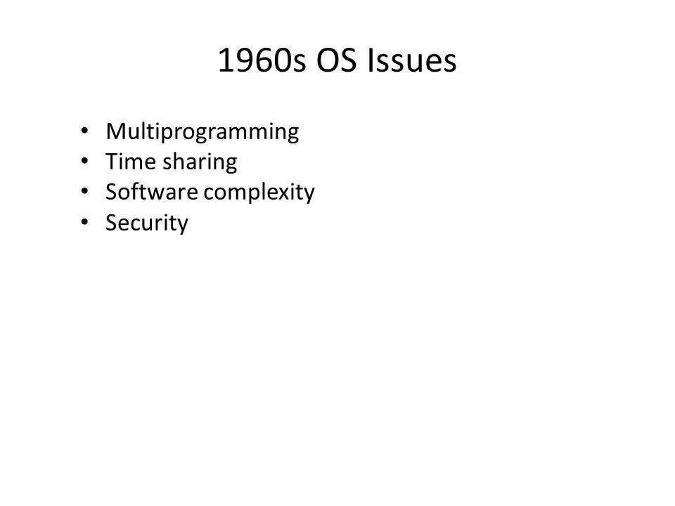 1960s OS Issues Multiprogramming Time sharing Software complexity Security