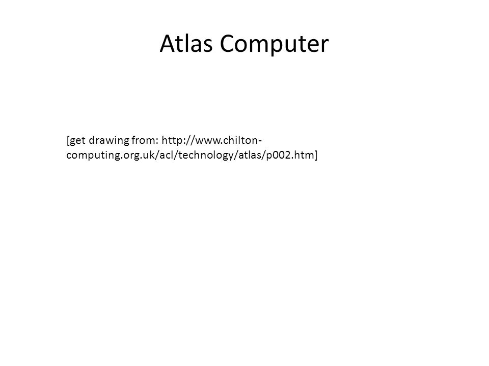 Atlas Computer [get drawing from: http://www.chilton- computing.org.uk/acl/technology/atlas/p002.htm]
