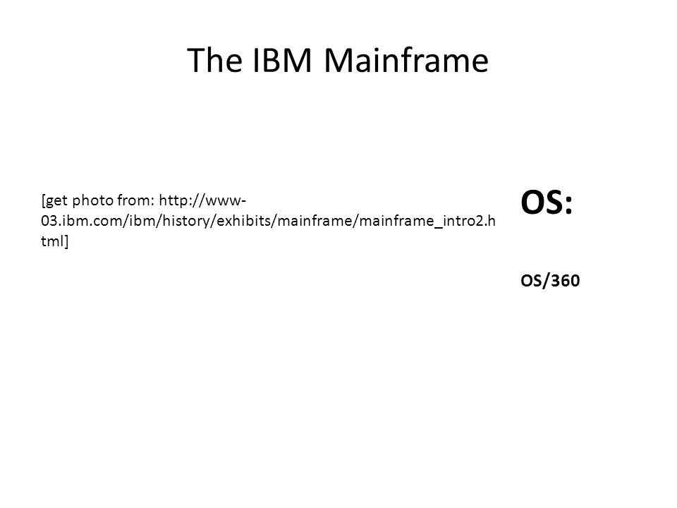 The IBM Mainframe OS: OS/360 [get photo from: http://www- 03.ibm.com/ibm/history/exhibits/mainframe/mainframe_intro2.h tml]