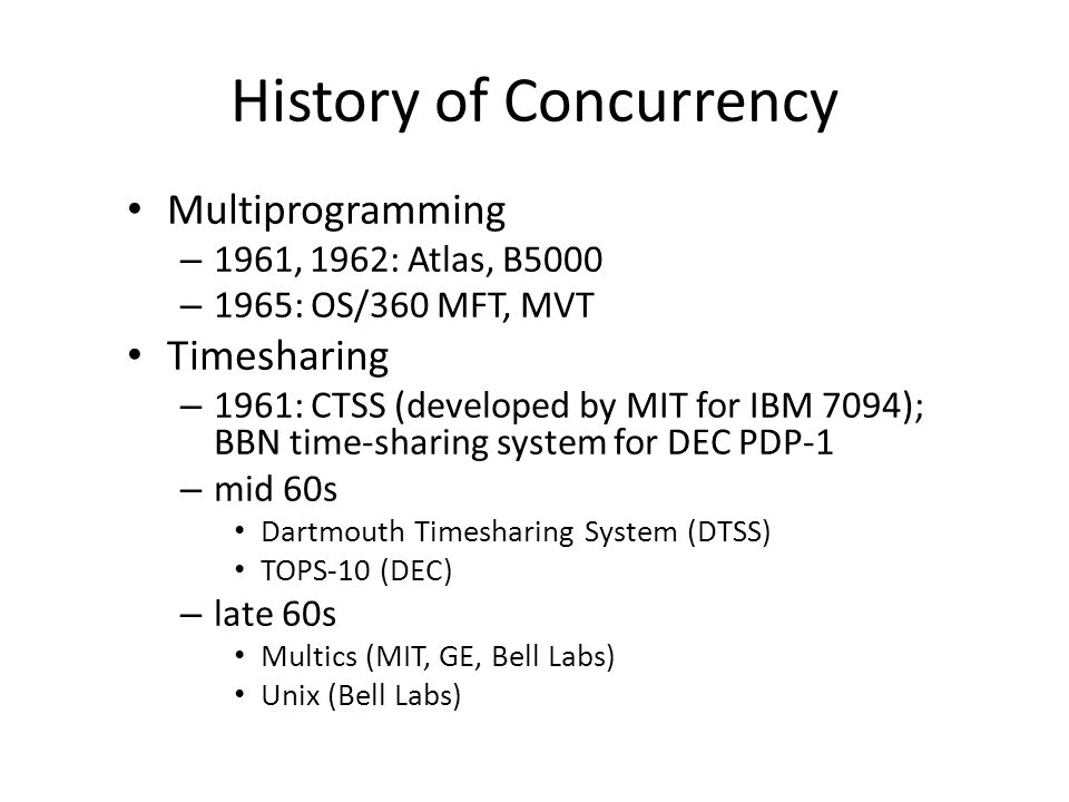 History of Concurrency Multiprogramming – 1961, 1962: Atlas, B5000 – 1965: OS/360 MFT, MVT Timesharing – 1961: CTSS (developed by MIT for IBM 7094); BBN time-sharing system for DEC PDP-1 – mid 60s Dartmouth Timesharing System (DTSS) TOPS-10 (DEC) – late 60s Multics (MIT, GE, Bell Labs) Unix (Bell Labs)