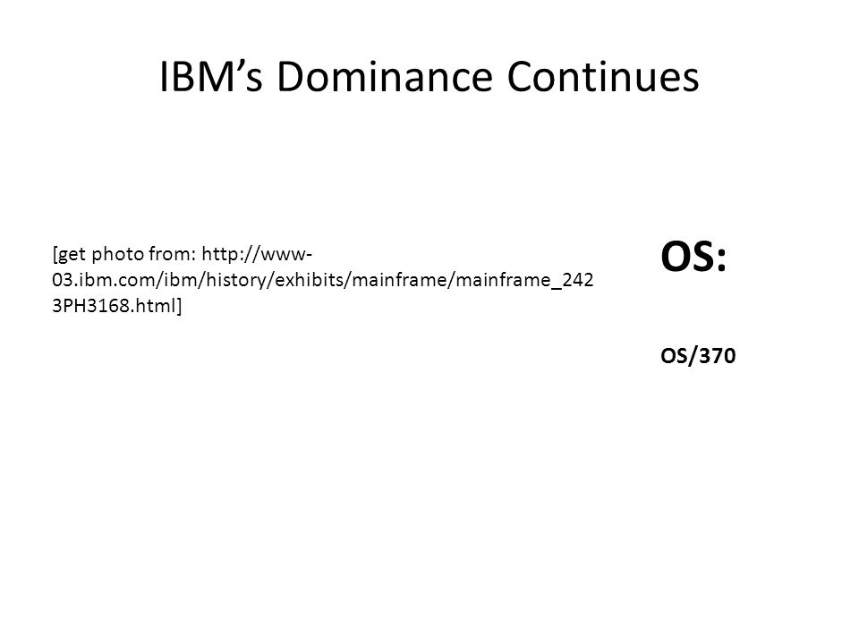 IBM's Dominance Continues OS: OS/370 [get photo from: http://www- 03.ibm.com/ibm/history/exhibits/mainframe/mainframe_242 3PH3168.html]