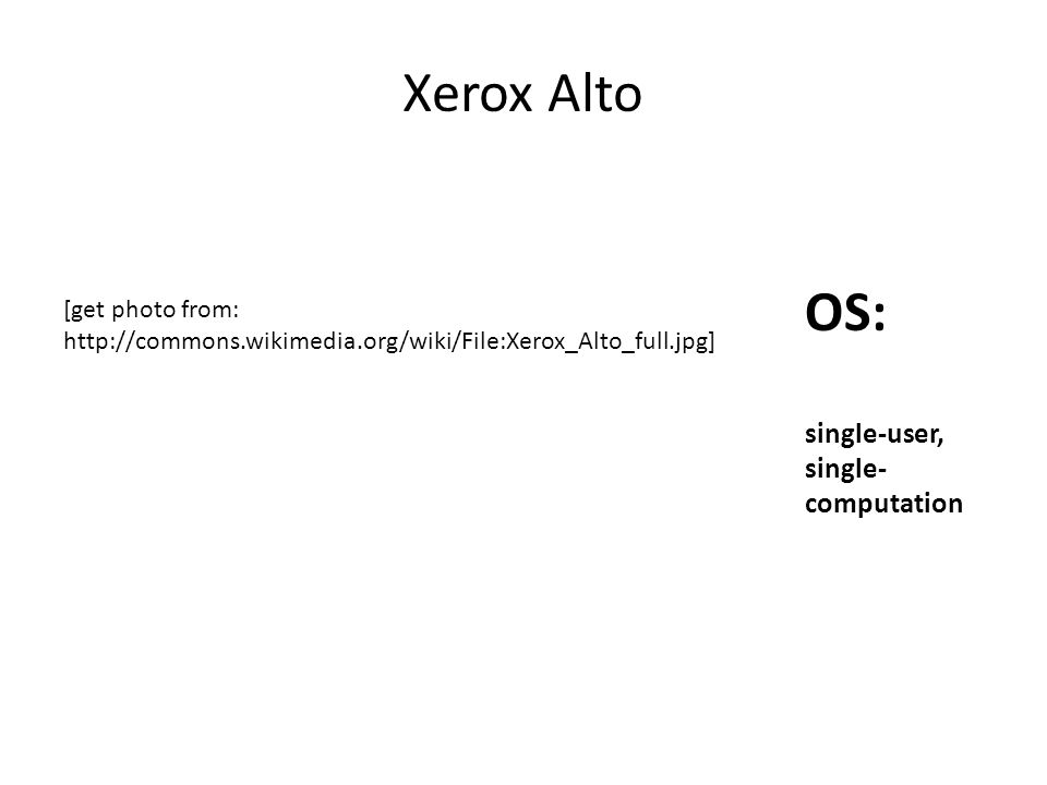 Xerox Alto OS: single-user, single- computation [get photo from: http://commons.wikimedia.org/wiki/File:Xerox_Alto_full.jpg]