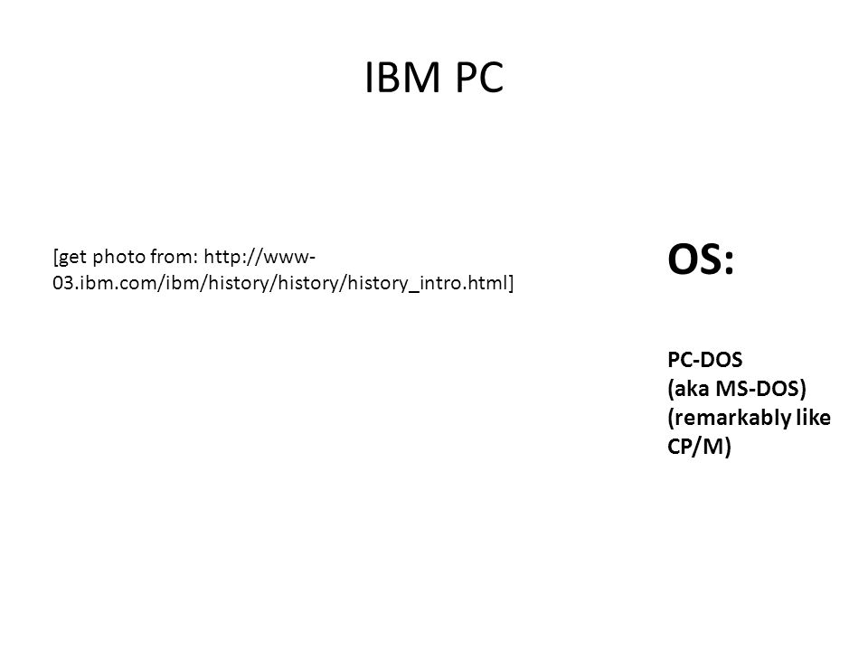 IBM PC OS: PC-DOS (aka MS-DOS) (remarkably like CP/M) [get photo from: http://www- 03.ibm.com/ibm/history/history/history_intro.html]