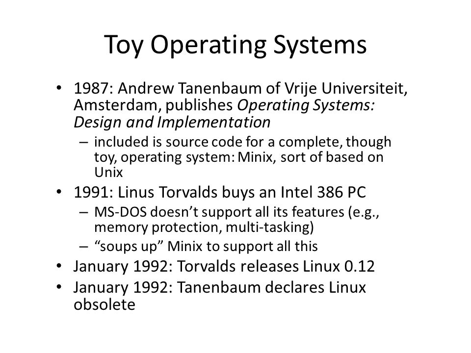 Toy Operating Systems 1987: Andrew Tanenbaum of Vrije Universiteit, Amsterdam, publishes Operating Systems: Design and Implementation – included is source code for a complete, though toy, operating system: Minix, sort of based on Unix 1991: Linus Torvalds buys an Intel 386 PC – MS-DOS doesn't support all its features (e.g., memory protection, multi-tasking) – soups up Minix to support all this January 1992: Torvalds releases Linux 0.12 January 1992: Tanenbaum declares Linux obsolete