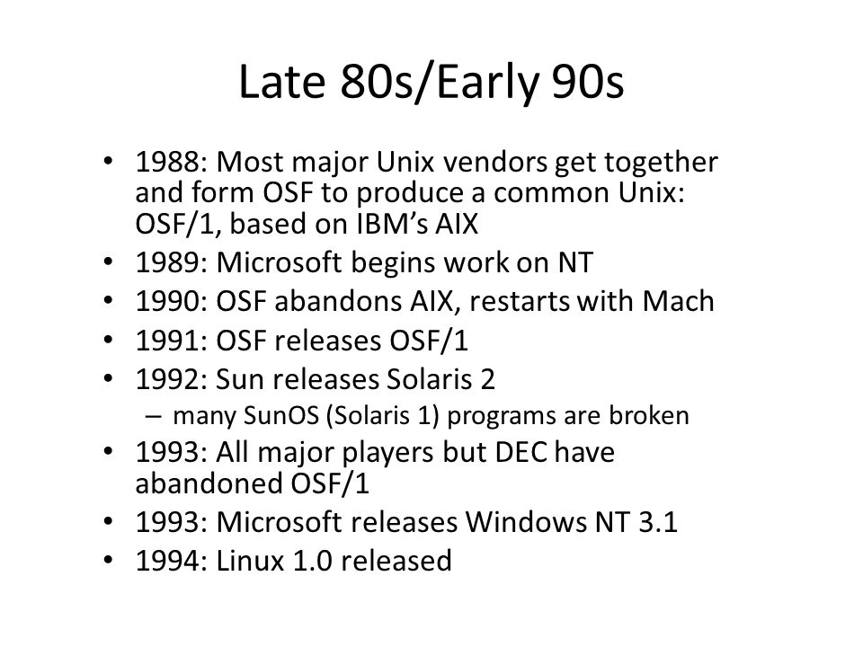 Late 80s/Early 90s 1988: Most major Unix vendors get together and form OSF to produce a common Unix: OSF/1, based on IBM's AIX 1989: Microsoft begins work on NT 1990: OSF abandons AIX, restarts with Mach 1991: OSF releases OSF/1 1992: Sun releases Solaris 2 – many SunOS (Solaris 1) programs are broken 1993: All major players but DEC have abandoned OSF/1 1993: Microsoft releases Windows NT 3.1 1994: Linux 1.0 released