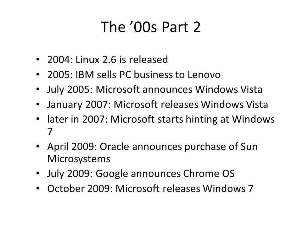 The '00s Part 2 2004: Linux 2.6 is released 2005: IBM sells PC business to Lenovo July 2005: Microsoft announces Windows Vista January 2007: Microsoft releases Windows Vista later in 2007: Microsoft starts hinting at Windows 7 April 2009: Oracle announces purchase of Sun Microsystems July 2009: Google announces Chrome OS October 2009: Microsoft releases Windows 7