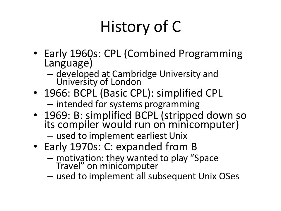 History of C Early 1960s: CPL (Combined Programming Language) – developed at Cambridge University and University of London 1966: BCPL (Basic CPL): simplified CPL – intended for systems programming 1969: B: simplified BCPL (stripped down so its compiler would run on minicomputer) – used to implement earliest Unix Early 1970s: C: expanded from B – motivation: they wanted to play Space Travel on minicomputer – used to implement all subsequent Unix OSes