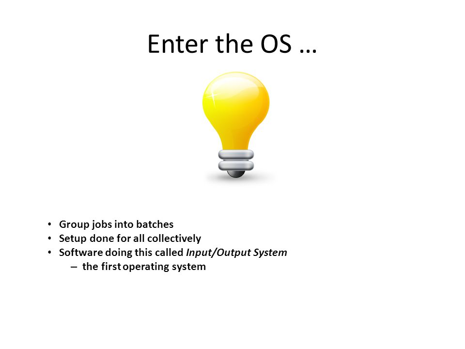 Enter the OS … Group jobs into batches Setup done for all collectively Software doing this called Input/Output System – the first operating system