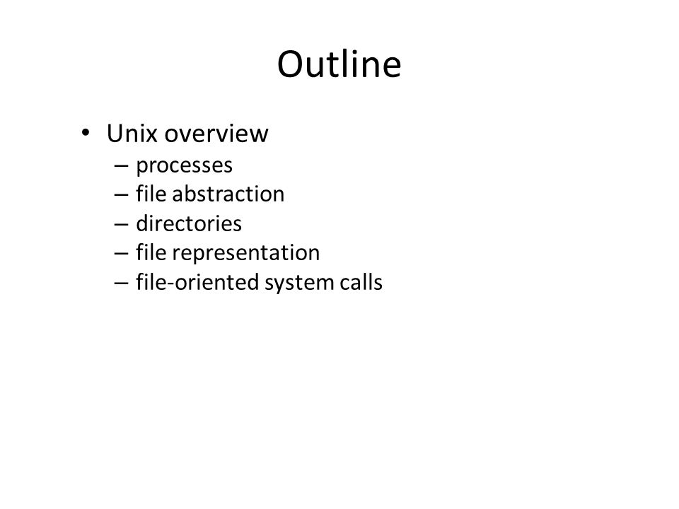 Outline Unix overview – processes – file abstraction – directories – file representation – file-oriented system calls