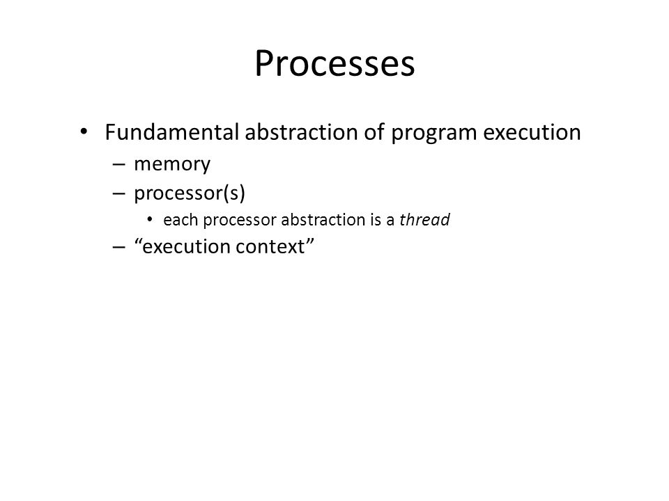 Processes Fundamental abstraction of program execution – memory – processor(s) each processor abstraction is a thread – execution context