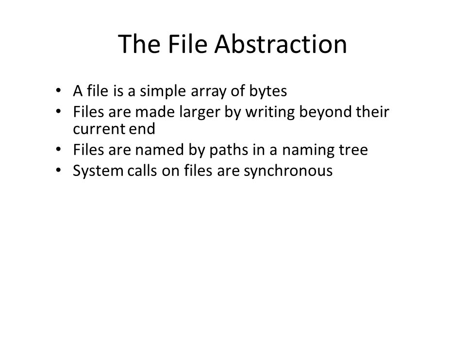 The File Abstraction A file is a simple array of bytes Files are made larger by writing beyond their current end Files are named by paths in a naming tree System calls on files are synchronous