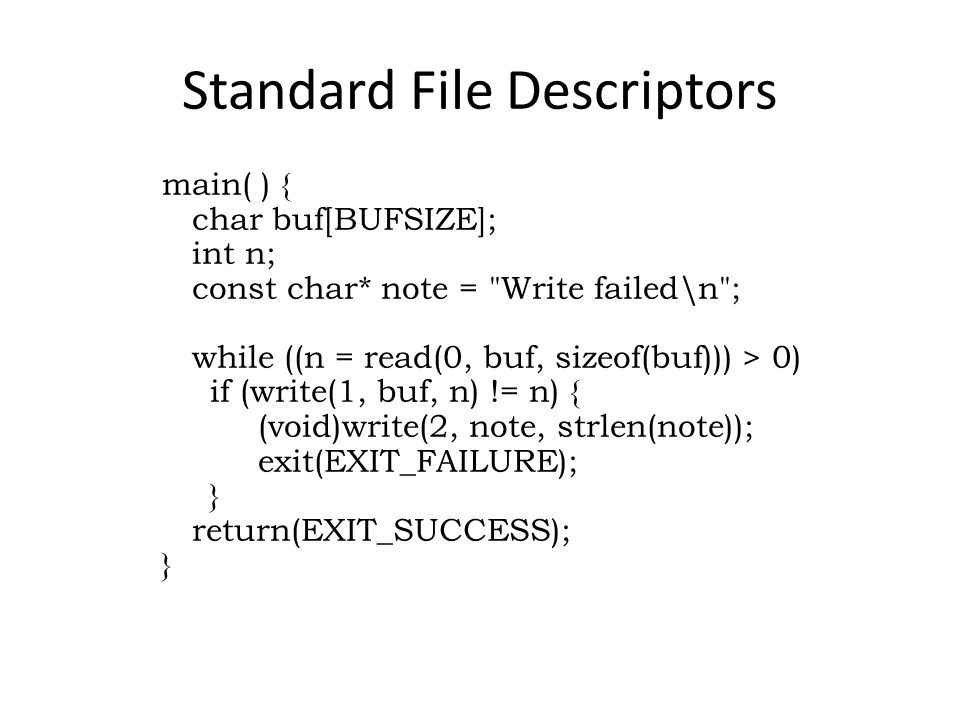 Standard File Descriptors main( ) { char buf[BUFSIZE]; int n; const char* note = Write failed\n ; while ((n = read(0, buf, sizeof(buf))) > 0) if (write(1, buf, n) != n) { (void)write(2, note, strlen(note)); exit(EXIT_FAILURE); } return(EXIT_SUCCESS); }