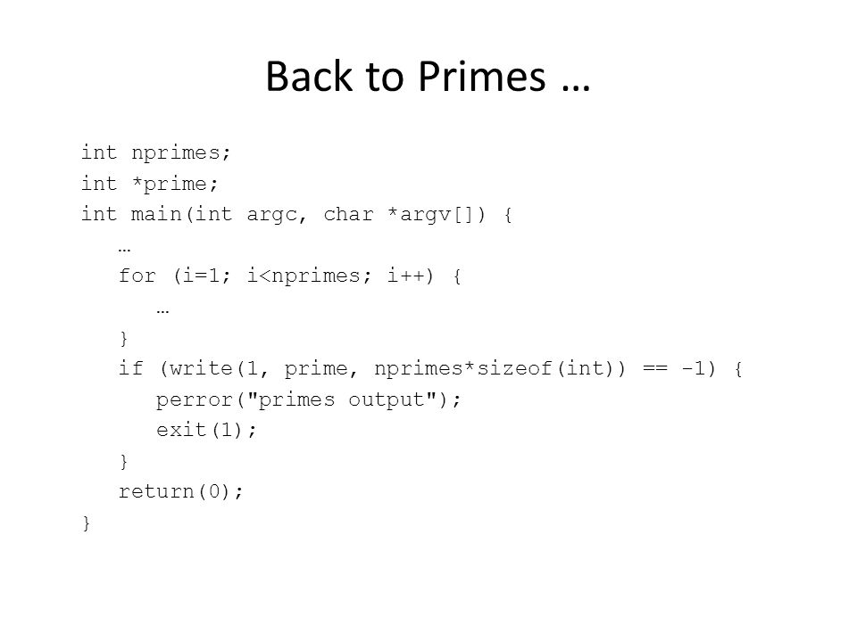 Back to Primes … int nprimes; int *prime; int main(int argc, char *argv[]) { … for (i=1; i<nprimes; i++) { … } if (write(1, prime, nprimes*sizeof(int)) == -1) { perror( primes output ); exit(1); } return(0); }