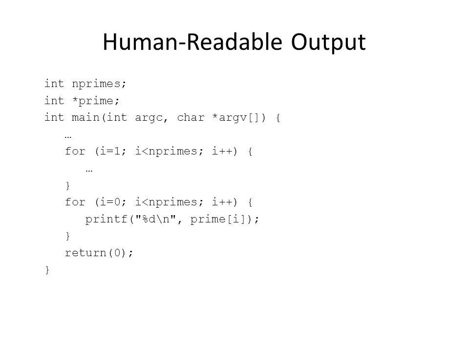 Human-Readable Output int nprimes; int *prime; int main(int argc, char *argv[]) { … for (i=1; i<nprimes; i++) { … } for (i=0; i<nprimes; i++) { printf( %d\n , prime[i]); } return(0); }