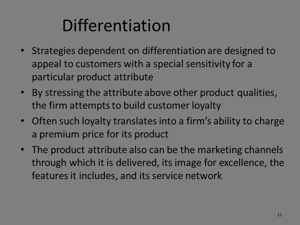 Differentiation Strategies dependent on differentiation are designed to appeal to customers with a special sensitivity for a particular product attribute By stressing the attribute above other product qualities, the firm attempts to build customer loyalty Often such loyalty translates into a firm's ability to charge a premium price for its product The product attribute also can be the marketing channels through which it is delivered, its image for excellence, the features it includes, and its service network 11