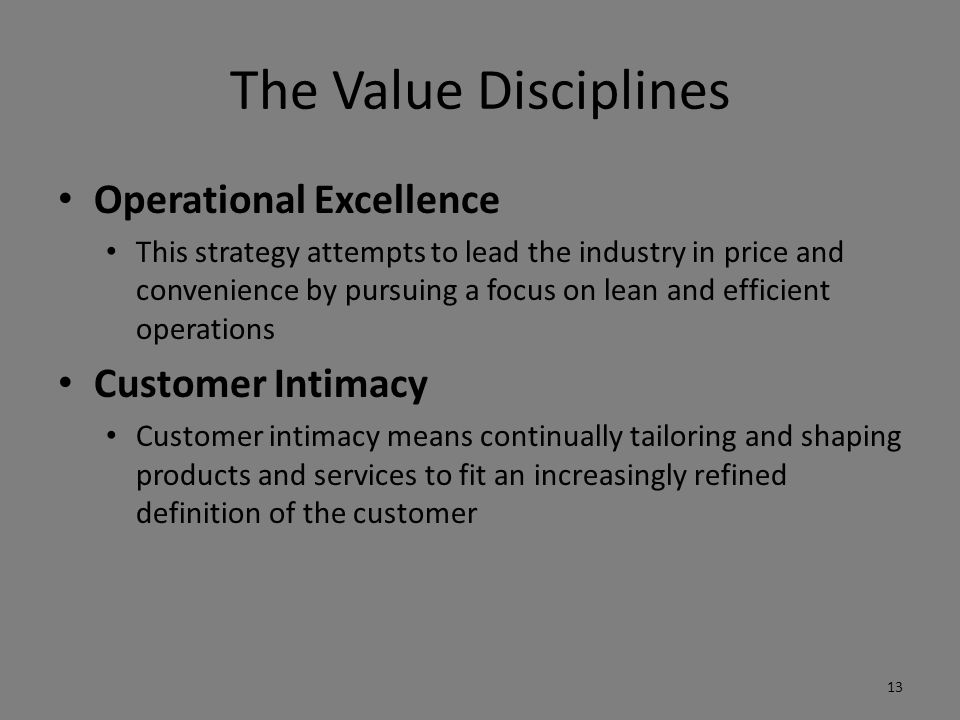 The Value Disciplines Operational Excellence This strategy attempts to lead the industry in price and convenience by pursuing a focus on lean and efficient operations Customer Intimacy Customer intimacy means continually tailoring and shaping products and services to fit an increasingly refined definition of the customer 13