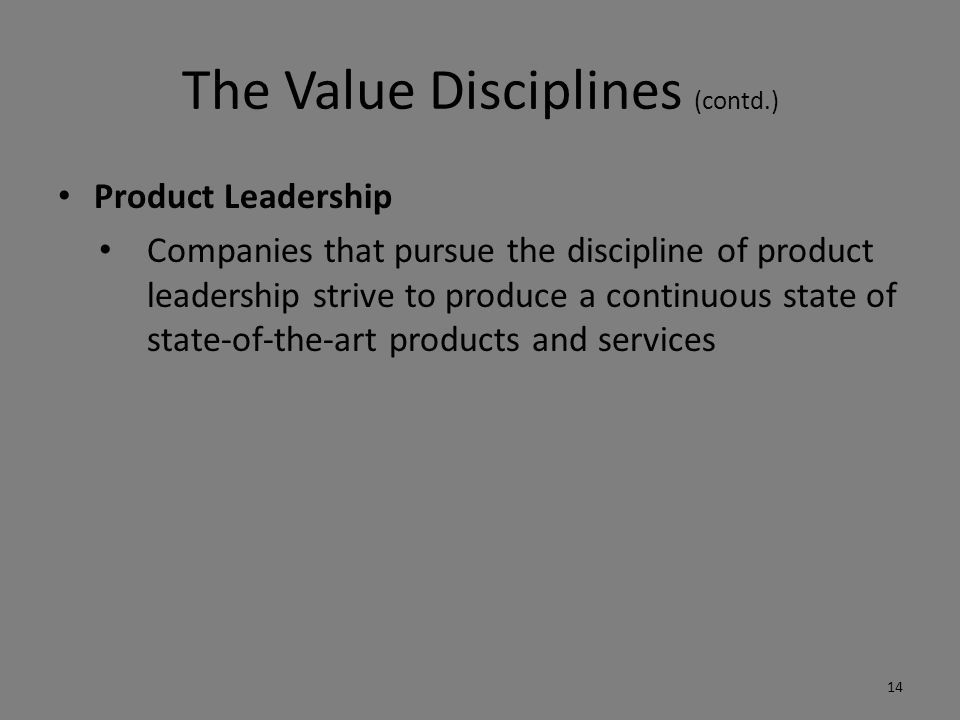 The Value Disciplines (contd.) Product Leadership Companies that pursue the discipline of product leadership strive to produce a continuous state of state-of-the-art products and services 14