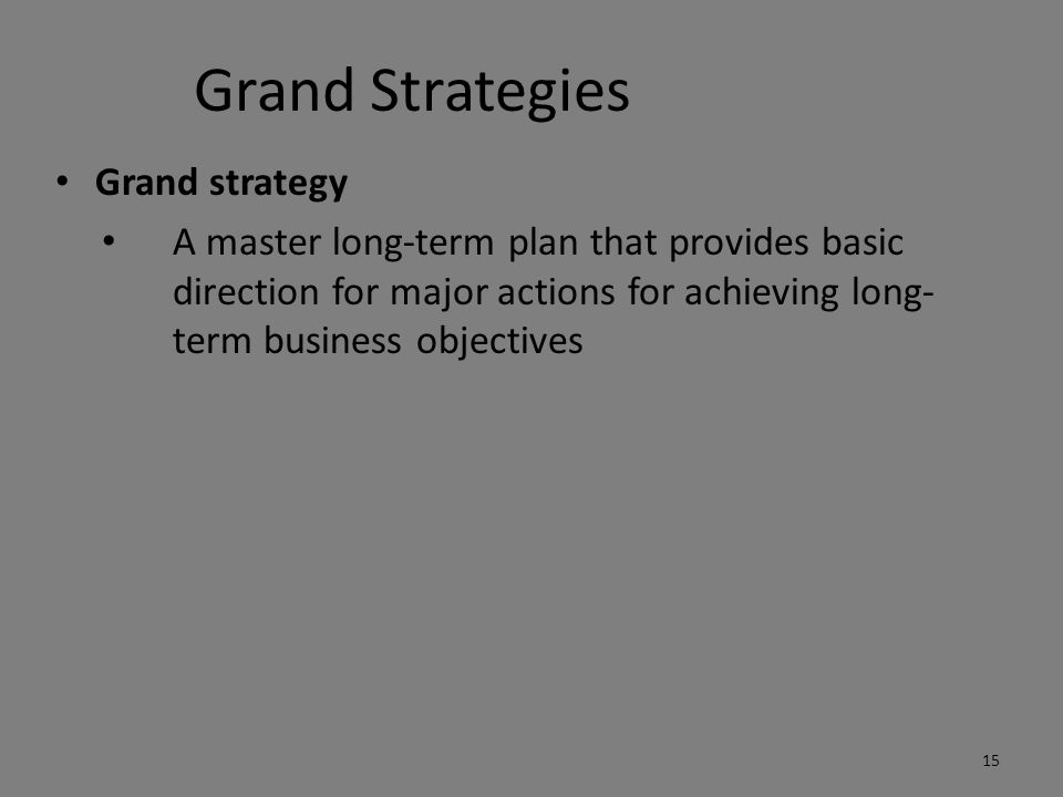 Grand Strategies Grand strategy A master long-term plan that provides basic direction for major actions for achieving long- term business objectives 15