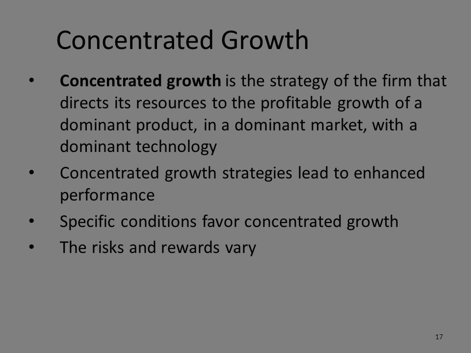 Concentrated Growth Concentrated growth is the strategy of the firm that directs its resources to the profitable growth of a dominant product, in a dominant market, with a dominant technology Concentrated growth strategies lead to enhanced performance Specific conditions favor concentrated growth The risks and rewards vary 17