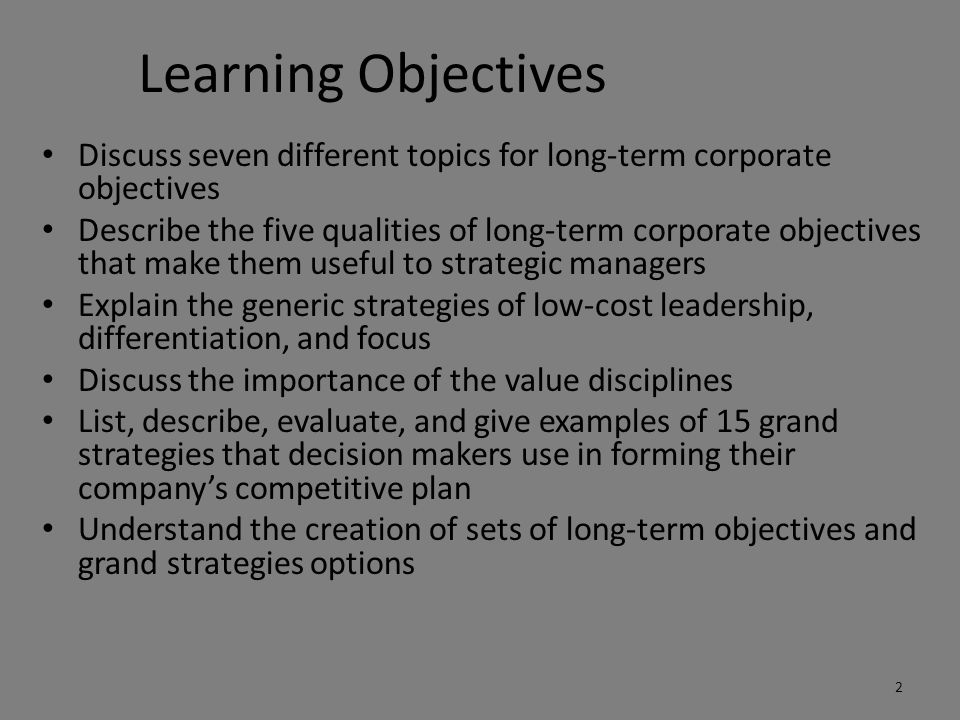 Learning Objectives Discuss seven different topics for long-term corporate objectives Describe the five qualities of long-term corporate objectives that make them useful to strategic managers Explain the generic strategies of low-cost leadership, differentiation, and focus Discuss the importance of the value disciplines List, describe, evaluate, and give examples of 15 grand strategies that decision makers use in forming their company's competitive plan Understand the creation of sets of long-term objectives and grand strategies options 2