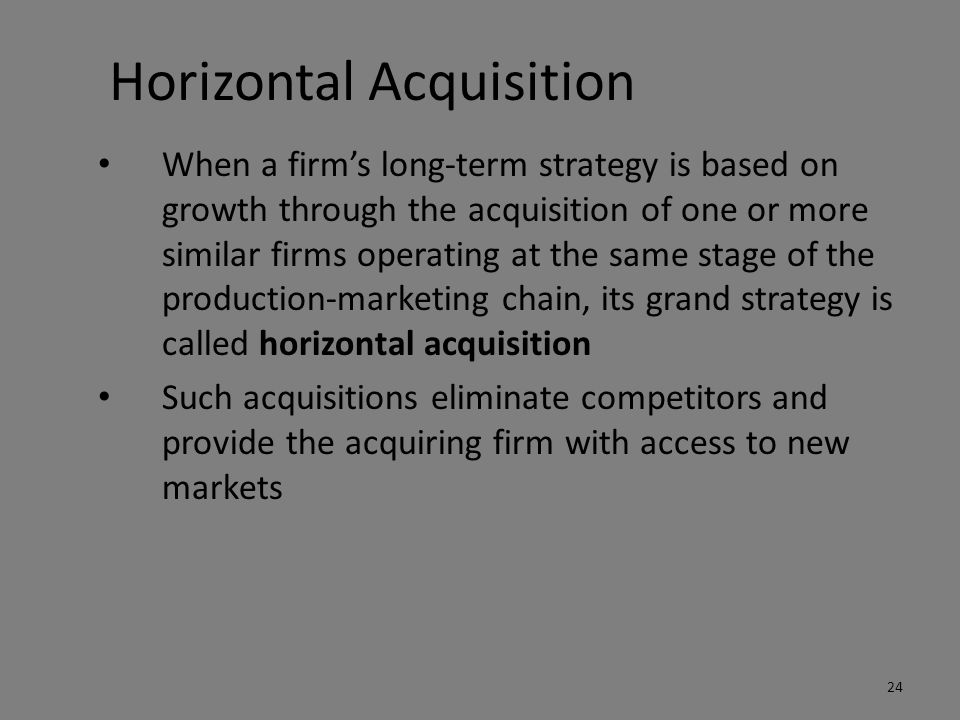 Horizontal Acquisition When a firm's long-term strategy is based on growth through the acquisition of one or more similar firms operating at the same stage of the production-marketing chain, its grand strategy is called horizontal acquisition Such acquisitions eliminate competitors and provide the acquiring firm with access to new markets 24