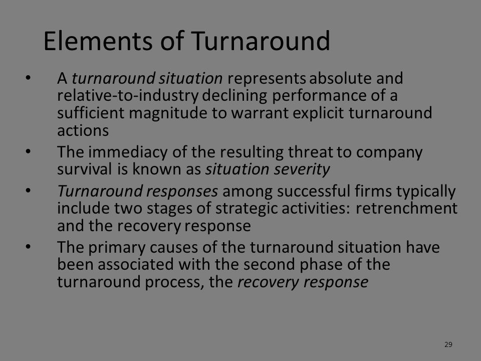 Elements of Turnaround A turnaround situation represents absolute and relative-to-industry declining performance of a sufficient magnitude to warrant explicit turnaround actions The immediacy of the resulting threat to company survival is known as situation severity Turnaround responses among successful firms typically include two stages of strategic activities: retrenchment and the recovery response The primary causes of the turnaround situation have been associated with the second phase of the turnaround process, the recovery response 29