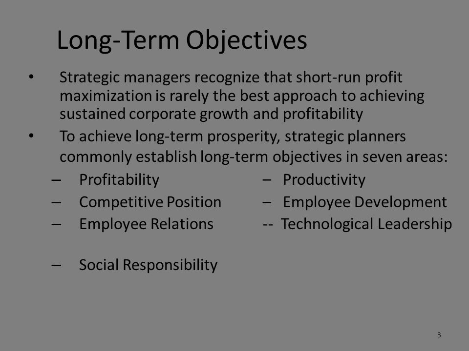 Long-Term Objectives Strategic managers recognize that short-run profit maximization is rarely the best approach to achieving sustained corporate growth and profitability To achieve long-term prosperity, strategic planners commonly establish long-term objectives in seven areas: – Profitability– Productivity – Competitive Position– Employee Development – Employee Relations-- Technological Leadership – Social Responsibility 3