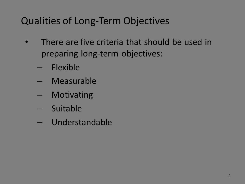 Qualities of Long-Term Objectives There are five criteria that should be used in preparing long-term objectives: – Flexible – Measurable – Motivating – Suitable – Understandable 4