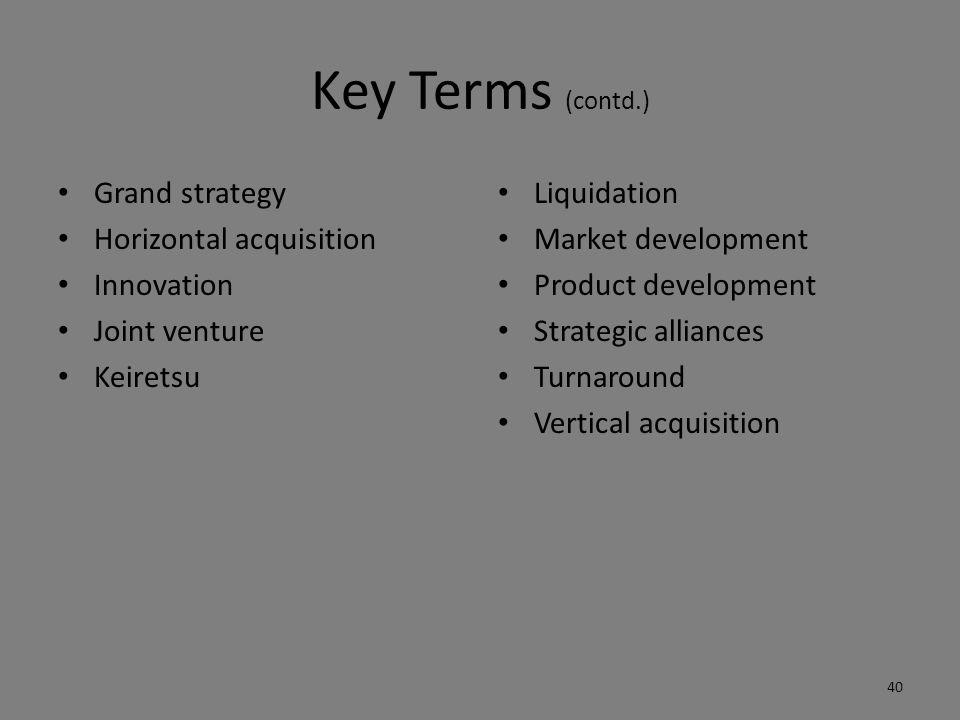 Key Terms (contd.) Grand strategy Horizontal acquisition Innovation Joint venture Keiretsu Liquidation Market development Product development Strategic alliances Turnaround Vertical acquisition 40