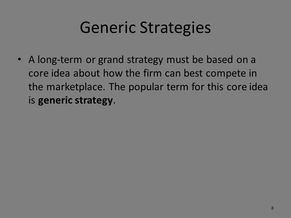 Generic Strategies A long-term or grand strategy must be based on a core idea about how the firm can best compete in the marketplace.
