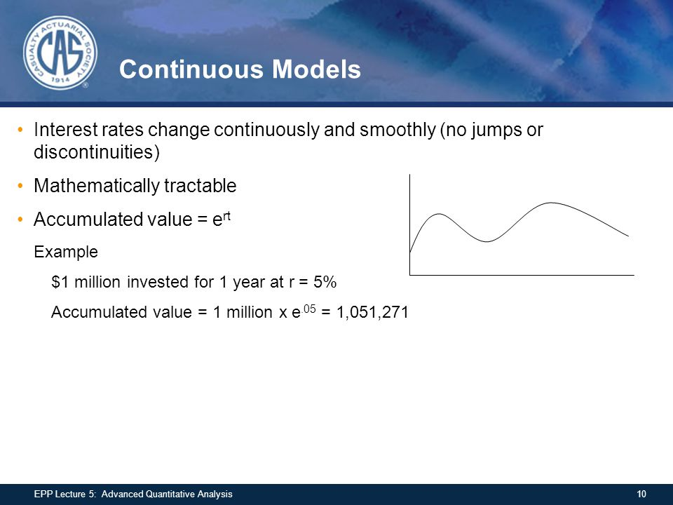 Continuous Models Interest rates change continuously and smoothly (no jumps or discontinuities) Mathematically tractable Accumulated value = e rt Exam