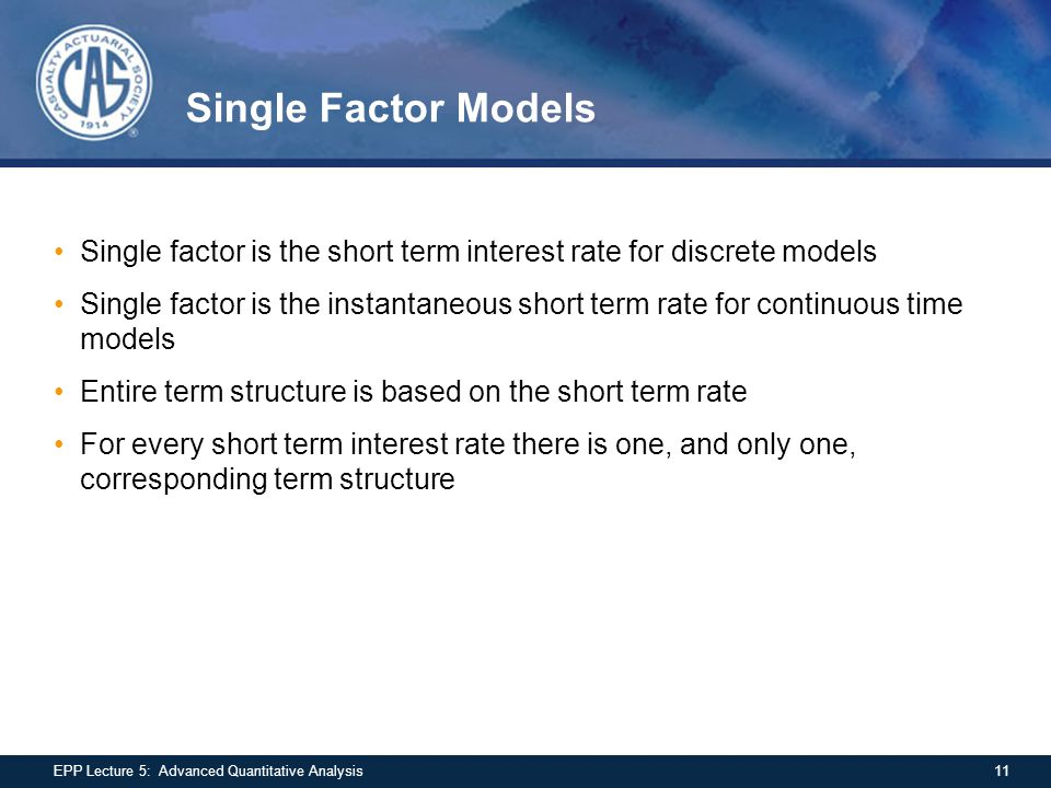 Single Factor Models Single factor is the short term interest rate for discrete models Single factor is the instantaneous short term rate for continuous time models Entire term structure is based on the short term rate For every short term interest rate there is one, and only one, corresponding term structure 11EPP Lecture 5: Advanced Quantitative Analysis