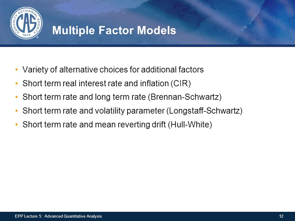 Multiple Factor Models Variety of alternative choices for additional factors Short term real interest rate and inflation (CIR) Short term rate and lon