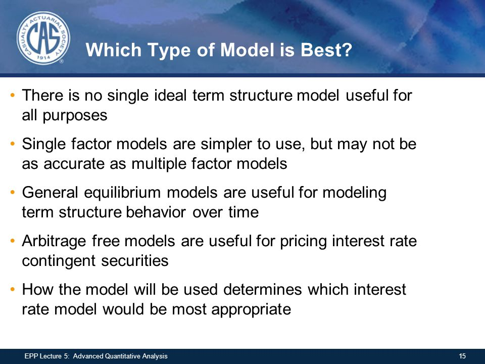 Which Type of Model is Best? There is no single ideal term structure model useful for all purposes Single factor models are simpler to use, but may no
