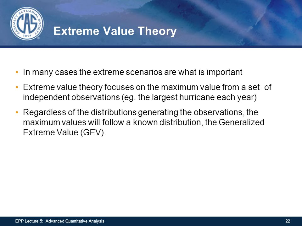 Extreme Value Theory In many cases the extreme scenarios are what is important Extreme value theory focuses on the maximum value from a set of indepen