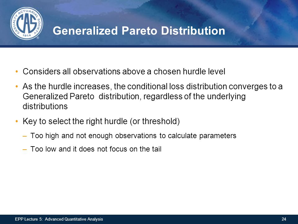 Generalized Pareto Distribution Considers all observations above a chosen hurdle level As the hurdle increases, the conditional loss distribution conv