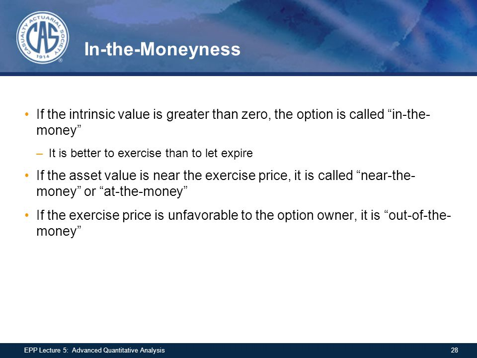"In-the-Moneyness If the intrinsic value is greater than zero, the option is called ""in-the- money"" –It is better to exercise than to let expire If the"