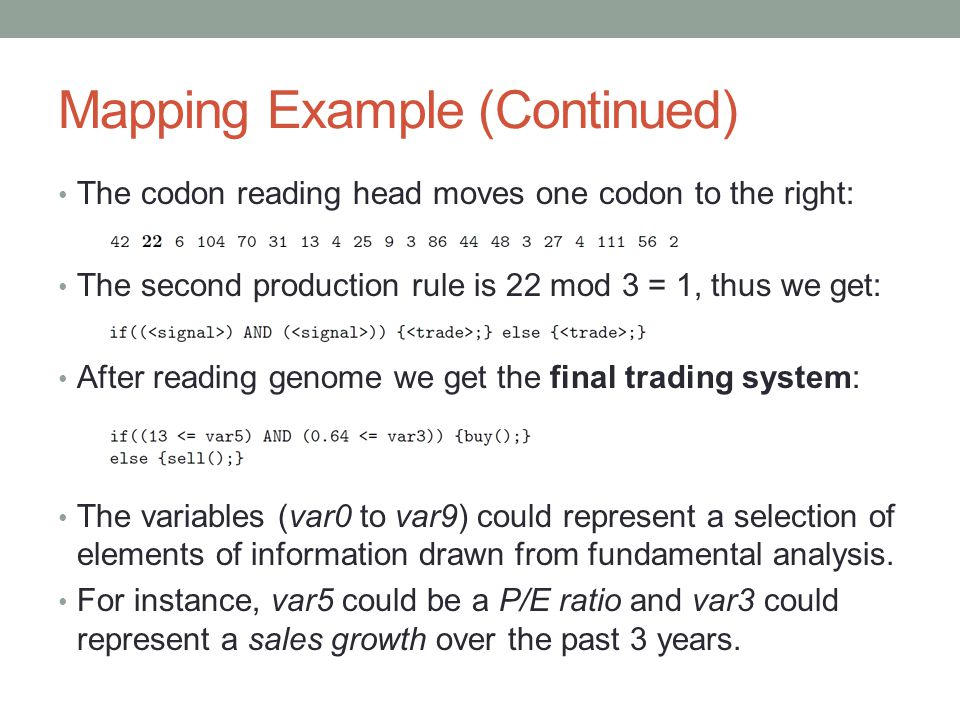 Mapping Example (Continued) The codon reading head moves one codon to the right: The second production rule is 22 mod 3 = 1, thus we get: After reading genome we get the final trading system: The variables (var0 to var9) could represent a selection of elements of information drawn from fundamental analysis.