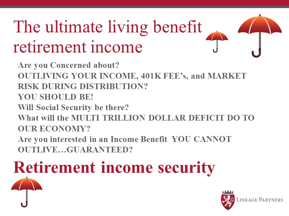 The ultimate living benefit retirement income Retirement income security Are you Concerned about? OUTLIVING YOUR INCOME, 401K FEE's, and MARKET RISK D