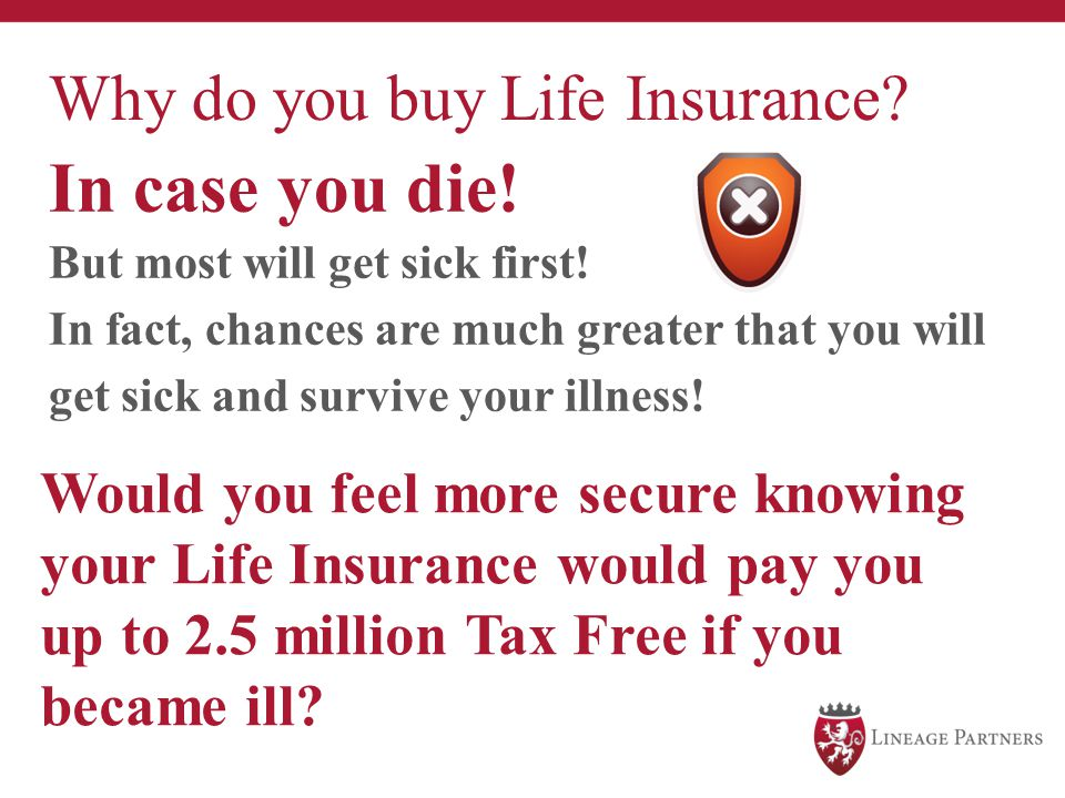 Why do you buy Life Insurance? In case you die! But most will get sick first! In fact, chances are much greater that you will get sick and survive you