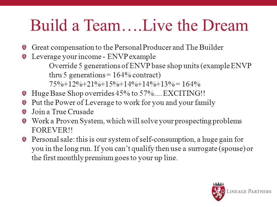 Build a Team….Live the Dream Great compensation to the Personal Producer and The Builder Leverage your income - ENVP example Override 5 generations of