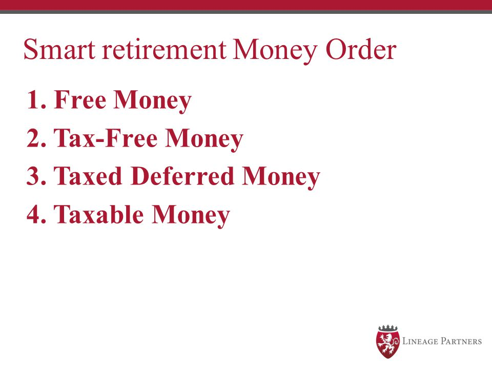 1. Free Money 2. Tax-Free Money 3. Taxed Deferred Money 4. Taxable Money Smart retirement Money Order