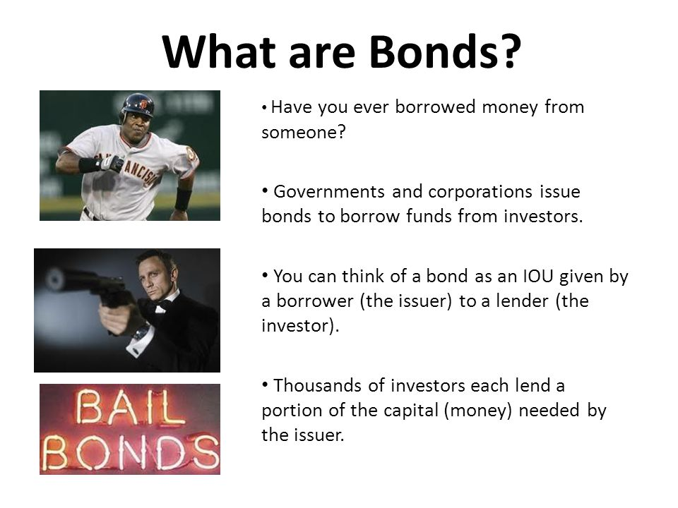 What are Bonds? Have you ever borrowed money from someone? Governments and corporations issue bonds to borrow funds from investors. You can think of a