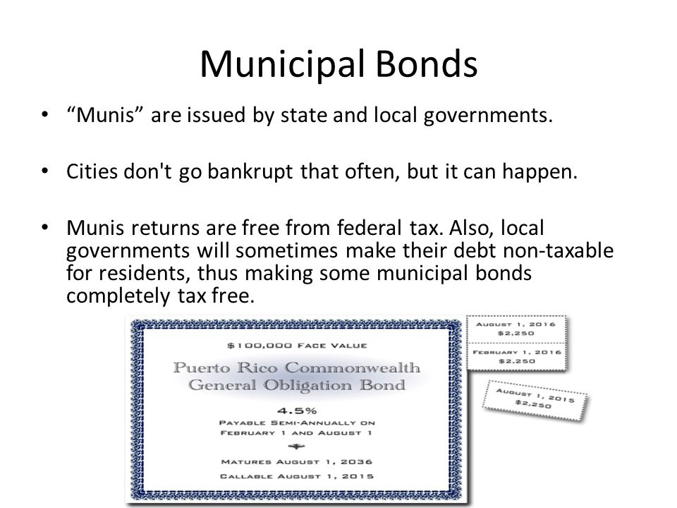 """Municipal Bonds """"Munis"""" are issued by state and local governments. Cities don't go bankrupt that often, but it can happen. Munis returns are free from"""